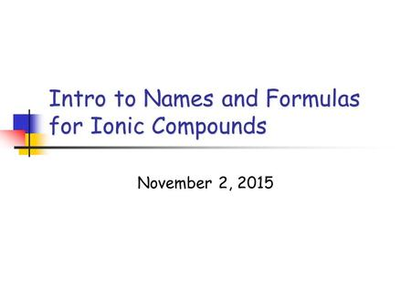Intro to Names and Formulas for Ionic Compounds November 2, 2015.