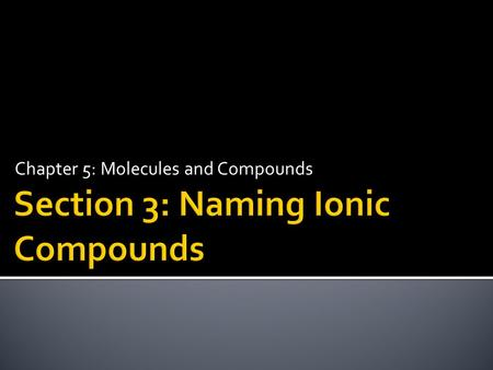 Chapter 5: Molecules and Compounds.  Distinguish between common and systematic names for compounds.  Name binary ionic compounds containing a metal.