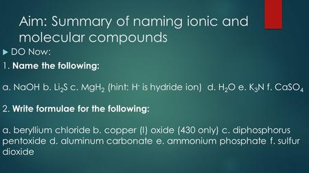 Aim: Summary of naming ionic and molecular compounds  DO Now: 1. Name the following: a. NaOH b. Li 2 S c. MgH 2 (hint: H - is hydride ion) d. H 2 O e.