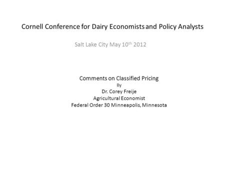 Cornell Conference for Dairy Economists and Policy Analysts Salt Lake City May 10 th 2012 Comments on Classified Pricing By Dr. Corey Freije Agricultural.