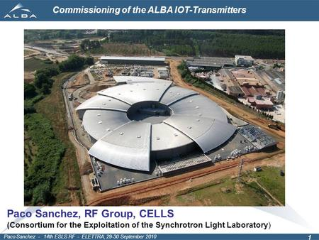 Commissioning of the ALBA IOT-Transmitters Paco Sanchez - 14th ESLS RF - ELETTRA, 29-30 September 2010 1 Paco Sanchez, RF Group, CELLS (Consortium for.