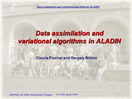 AROME/ALADIN discussions, Prague Data assimilation and variational algorithms in ALADIN 11-12th April, 2003 1 Data assimilation and variational algorithms.