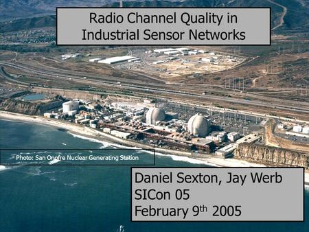 1 Photo: San Onofre Nuclear Generating Station Radio Channel Quality in Industrial Sensor Networks Daniel Sexton, Jay Werb SICon 05 February 9 th 2005.