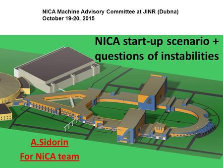NICA start-up scenario + questions of instabilities A.Sidorin For NiCA team NICA Machine Advisory Committee at JINR (Dubna) October 19-20, 2015.