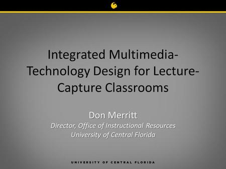 Integrated Multimedia- Technology Design for Lecture- Capture Classrooms Don Merritt Director, Office of Instructional Resources University of Central.
