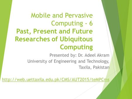 Mobile and Pervasive Computing - 6 Past, Present and Future Researches of Ubiquitous Computing Presented by: Dr. Adeel Akram University of Engineering.