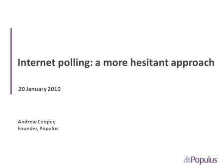 20 January 2010 Internet polling: a more hesitant approach Andrew Cooper, Founder, Populus.