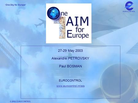 © 2002 EUROCONTROL 1 ' One Sky for Europe' EUROCONTROL 27-29 May 2003 Alexandre PETROVSKY Paul BOSMAN EUROCONTROL www.eurocontrol.int/ais.