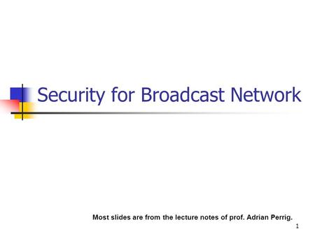 1 Security for Broadcast Network Most slides are from the lecture notes of prof. Adrian Perrig.
