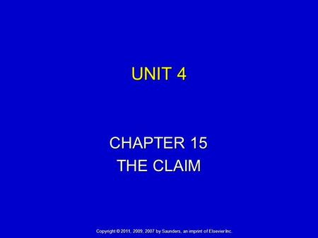 UNIT 4 CHAPTER 15 THE CLAIM Copyright © 2011, 2009, 2007 by Saunders, an imprint of Elsevier Inc.
