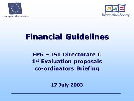 Financial Guidelines FP6 – IST Directorate C 1 st Evaluation proposals co-ordinators Briefing 17 July 2003.