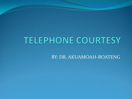 BY: DR. AKUAMOAH-BOATENG. TELEPHONE COURTESY To most people the telephone is a familiar object and accepted part of way of life. As a result we tend to.