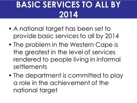 BASIC SERVICES TO ALL BY 2014 A national target has been set to provide basic services to all by 2014 The problem in the Western Cape is the greatest in.