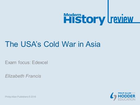 The USA's Cold War in Asia Exam focus: Edexcel Elizabeth Francis Philip Allan Publishers © 2016.
