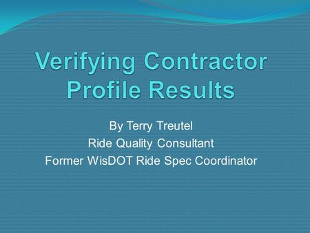 By Terry Treutel Ride Quality Consultant Former WisDOT Ride Spec Coordinator.