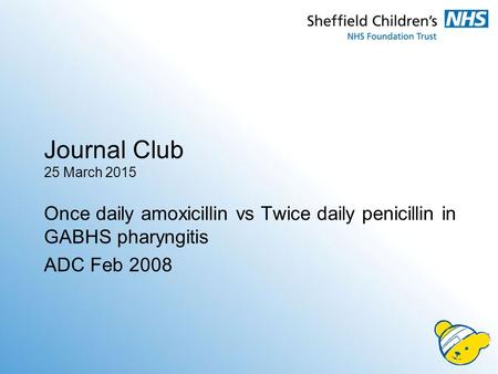 Journal Club 25 March 2015 Once daily amoxicillin vs Twice daily penicillin in GABHS pharyngitis ADC Feb 2008.