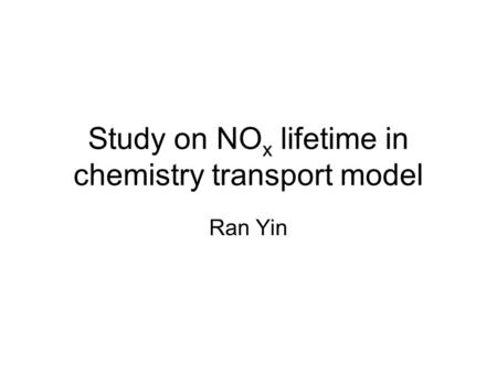 Study on NO x lifetime in chemistry transport model Ran Yin.