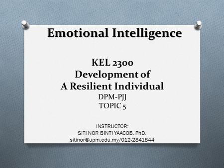 KEL 2300 Development of A Resilient Individual DPM-PJJ TOPIC 5 INSTRUCTOR: SITI NOR BINTI YAACOB, PhD.