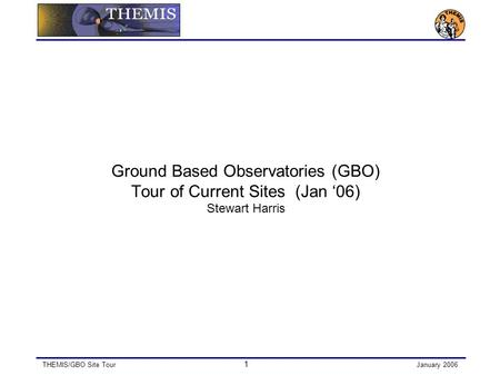 THEMIS/GBO Site Tour 1 January 2006 Ground Based Observatories (GBO) Tour of Current Sites (Jan '06) Stewart Harris.