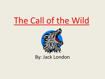 The Call of the Wild By: Jack London.