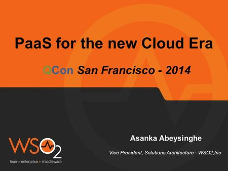 PaaS for the new Cloud Era Asanka Abeysinghe Vice President, Solutions Architecture - WSO2,Inc QCon San Francisco - 2014.