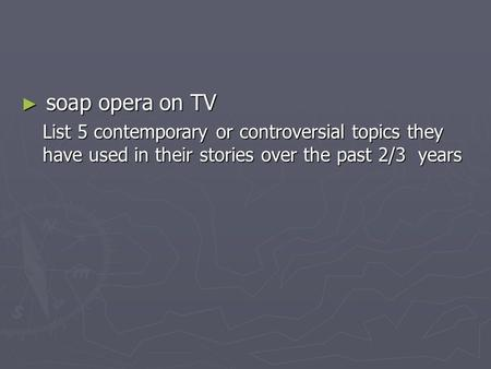 ► soap opera on TV List 5 contemporary or controversial topics they have used in their stories over the past 2/3 years.