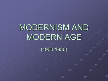 MODERNISM AND MODERN AGE (1900-1930). What is modernism? It is a global trend in culture It affected the intellectual elité (the only one who had the.