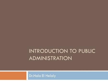 INTRODUCTION TO PUBLIC ADMINISTRATION Dr.Hala El Helaly.