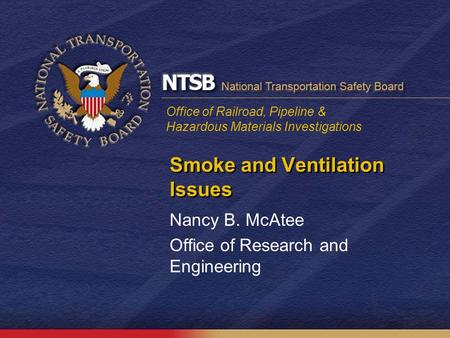 Office of Railroad, Pipeline & Hazardous Materials Investigations Smoke and Ventilation Issues Nancy B. McAtee Office of Research and Engineering.
