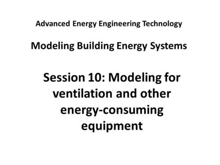 Advanced Energy Engineering Technology Modeling Building Energy Systems Session 10: Modeling for ventilation and other energy-consuming equipment.
