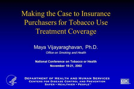 TM Making the Case to Insurance Purchasers for Tobacco Use Treatment Coverage Maya Vijayaraghavan, Ph.D. Office on Smoking and Health National Conference.