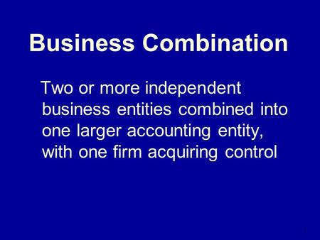 1 Business Combination Two or more independent business entities combined into one larger accounting entity, with one firm acquiring control.