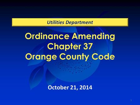 Ordinance Amending Chapter 37 Orange County Code Utilities Department October 21, 2014 1.