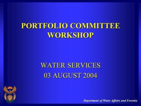 Department of Water Affairs and Forestry PORTFOLIO COMMITTEE WORKSHOP WATER SERVICES 03 AUGUST 2004.