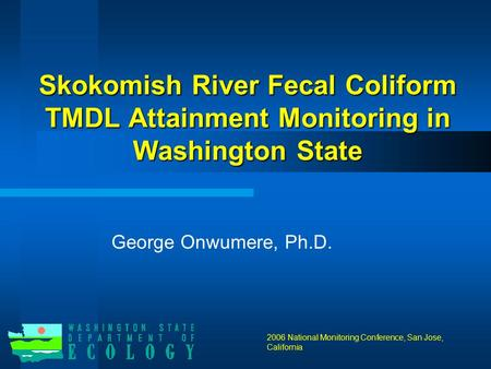 Skokomish River Fecal Coliform TMDL Attainment Monitoring in Washington State George Onwumere, Ph.D. 2006 National Monitoring Conference, San Jose, California.