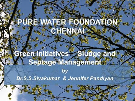 PURE WATER FOUNDATION CHENNAI Green Initiatives – Sludge and Septage Management by Dr.S.S.Sivakumar & Jennifer Pandiyan.