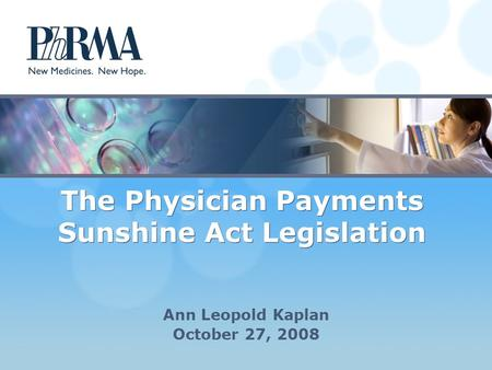 The Physician Payments Sunshine Act Legislation Ann Leopold Kaplan October 27, 2008.