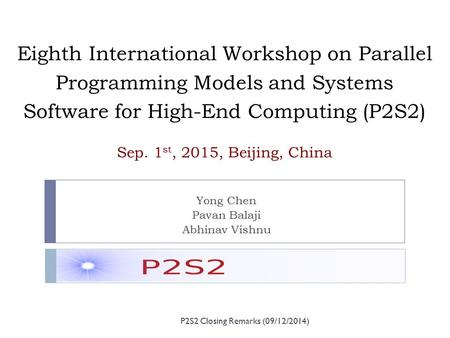 Eighth International Workshop on Parallel Programming Models and Systems Software for High-End Computing (P2S2) Sep. 1 st, 2015, Beijing, China Yong Chen.