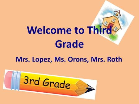 Welcome to Third Grade Mrs. Lopez, Ms. Orons, Mrs. Roth.
