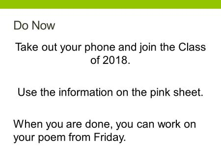 Do Now Take out your phone and join the Class of 2018. Use the information on the pink sheet. When you are done, you can work on your poem from Friday.