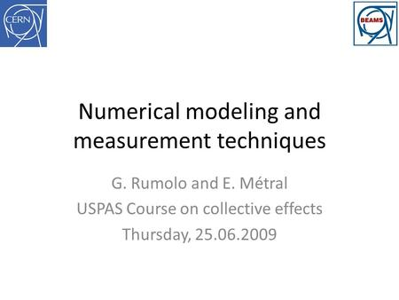 Numerical modeling and measurement techniques G. Rumolo and E. Métral USPAS Course on collective effects Thursday, 25.06.2009.