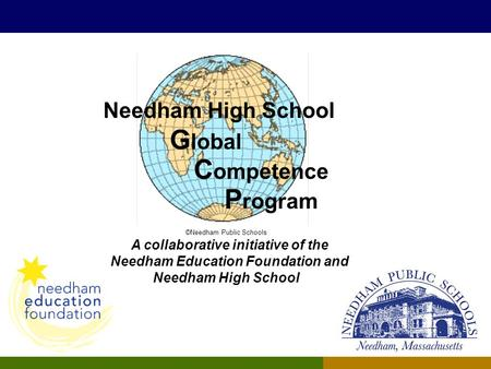 Needham High School G lobal C ompetence P rogram ©Needham Public Schools A collaborative initiative of the Needham Education Foundation and Needham High.