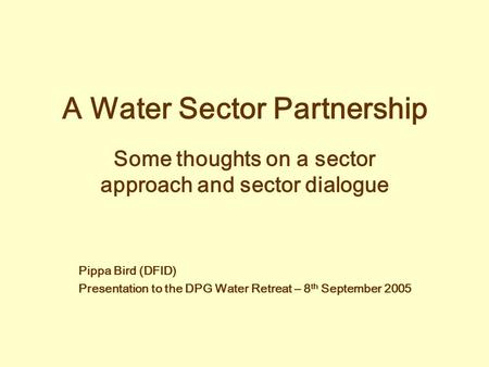 A Water Sector Partnership Some thoughts on a sector approach and sector dialogue Pippa Bird (DFID) Presentation to the DPG Water Retreat – 8 th September.