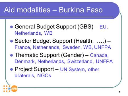 1 Aid modalities – Burkina Faso General Budget Support (GBS) – EU, Netherlands, WB Sector Budget Support (Health, ….) – France, Netherlands, Sweden, WB,