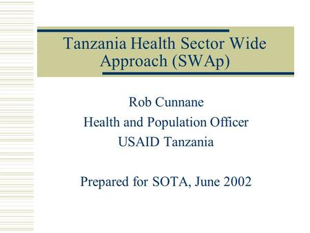 Tanzania Health Sector Wide Approach (SWAp) Rob Cunnane Health and Population Officer USAID Tanzania Prepared for SOTA, June 2002.