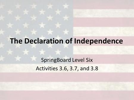 The Declaration of Independence SpringBoard Level Six Activities 3.6, 3.7, and 3.8.