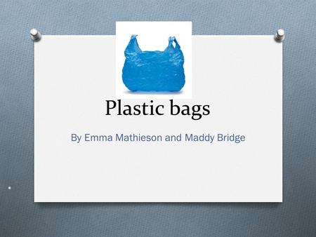<strong>Plastic</strong> <strong>bags</strong> By Emma Mathieson and Maddy Bridge. <strong>PLASTIC</strong> <strong>BAGS</strong> THE RAW MATERIAL <strong>Plastics</strong> are polymers, meaning they compose of essentially one molecule.