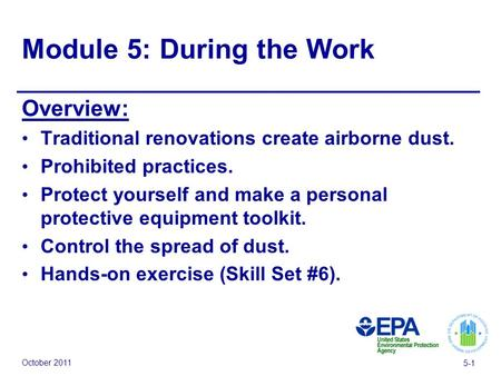 October 2011 5-1 Module 5: During the Work Overview: Traditional renovations create airborne dust. Prohibited practices. Protect yourself and make a personal.