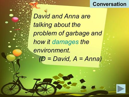 David and Anna are talking about the problem of garbage and how it damages the environment. (D = David, A = Anna) Conversation.