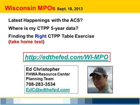 Wisconsin MPOs Sept. 18, 2013 Latest Happenings with the ACS? Where is my CTPP 5-year data? Finding the Right CTPP Table Exercise (take home test)